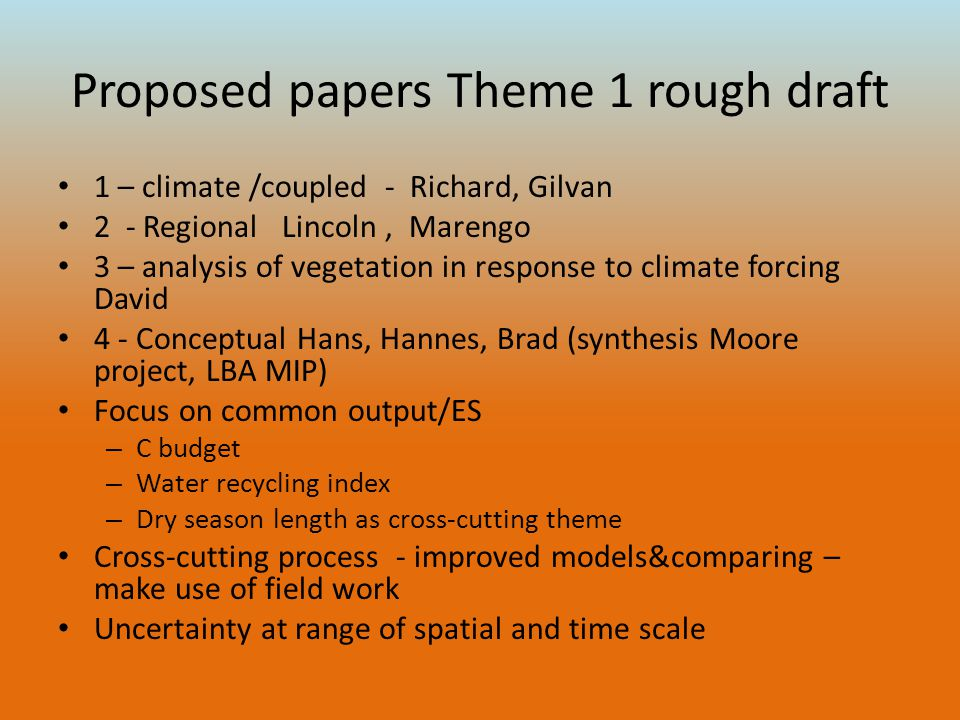 Proposed papers Theme 1 rough draft 1 – climate /coupled - Richard, Gilvan 2 - Regional Lincoln, Marengo 3 – analysis of vegetation in response to climate forcing David 4 - Conceptual Hans, Hannes, Brad (synthesis Moore project, LBA MIP) Focus on common output/ES – C budget – Water recycling index – Dry season length as cross-cutting theme Cross-cutting process - improved models&comparing – make use of field work Uncertainty at range of spatial and time scale