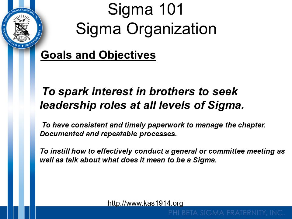 Sigma 101 Sigma Organization Goals and Objectives To spark interest in brothers to seek leadership roles at all levels of Sigma. To have consistent an