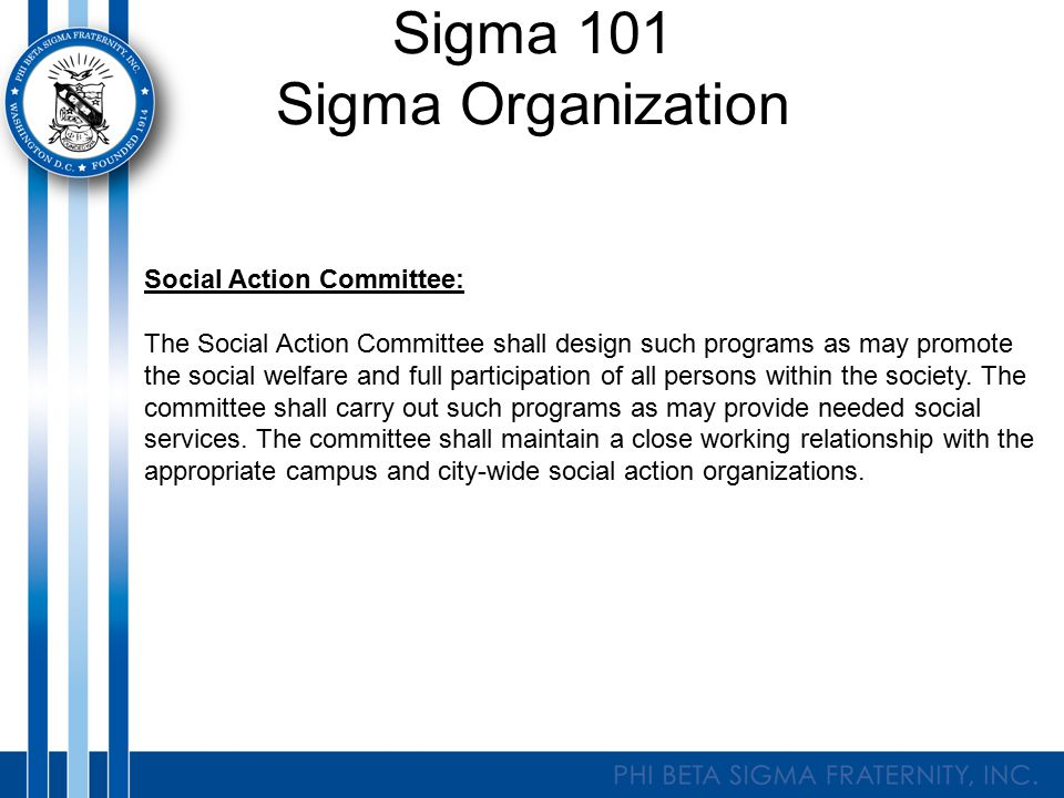 Sigma 101 Sigma Organization Social Action Committee: The Social Action Committee shall design such programs as may promote the social welfare and full participation of all persons within the society.