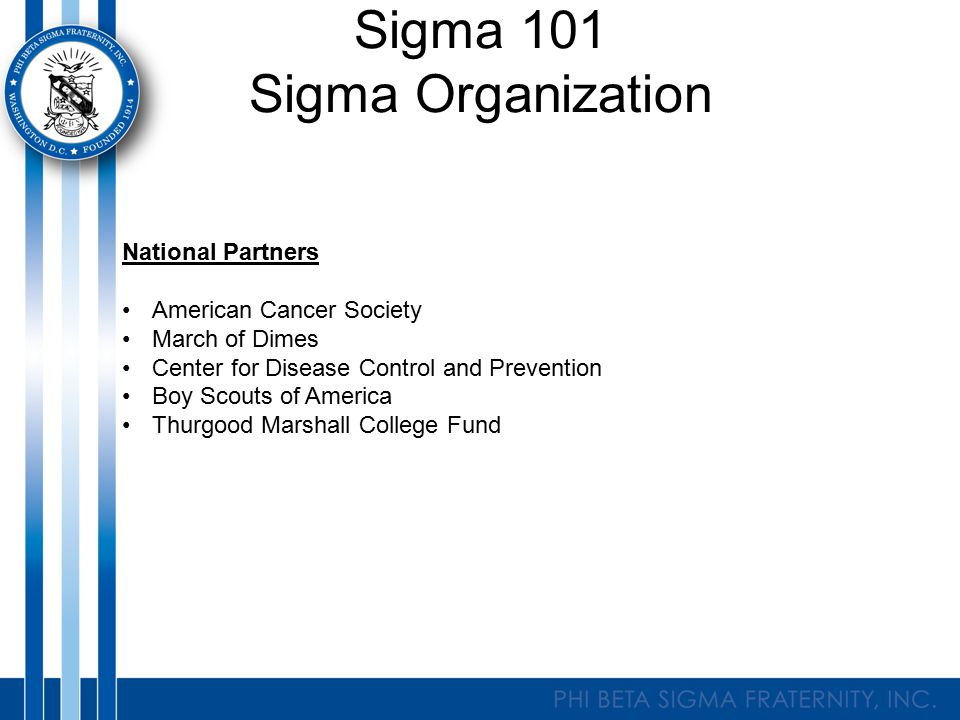 Sigma 101 Sigma Organization National Partners American Cancer Society March of Dimes Center for Disease Control and Prevention Boy Scouts of America Thurgood Marshall College Fund
