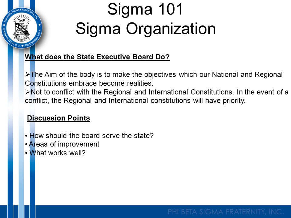 Sigma 101 Sigma Organization What does the State Executive Board Do?  The Aim of the body is to make the objectives which our National and Regional C