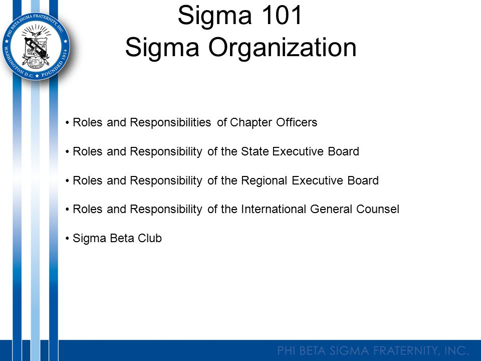 Sigma 101 Sigma Organization Roles and Responsibilities of Chapter Officers Roles and Responsibility of the State Executive Board Roles and Responsibi
