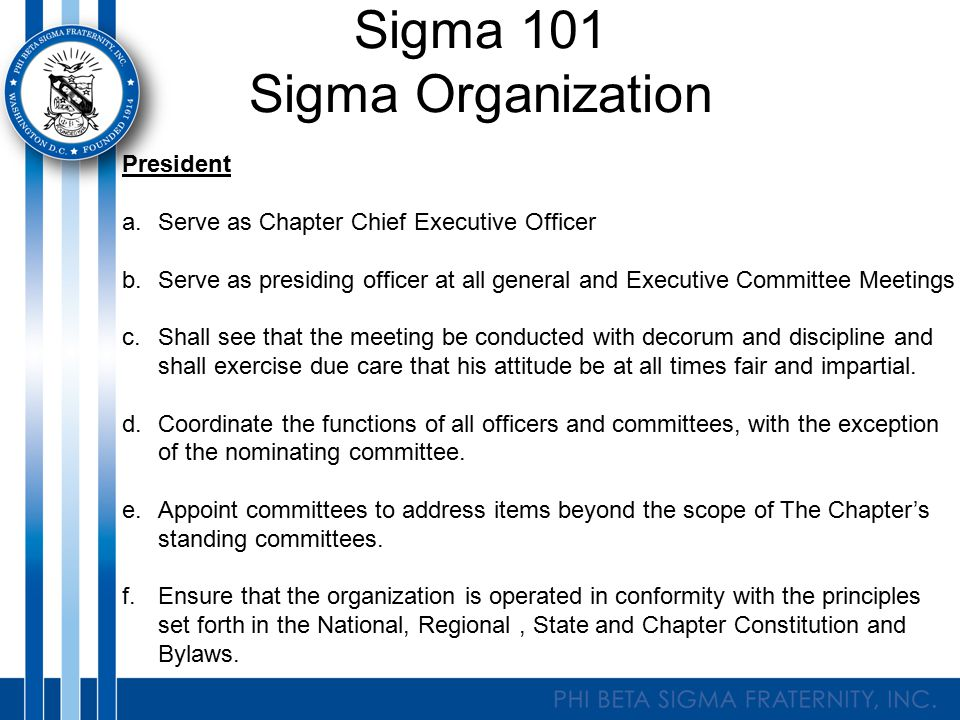 Sigma 101 Sigma Organization President a.Serve as Chapter Chief Executive Officer b.Serve as presiding officer at all general and Executive Committee