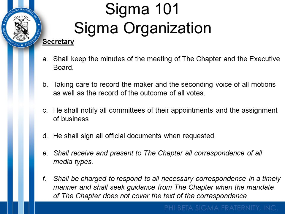 Sigma 101 Sigma Organization Secretary a.Shall keep the minutes of the meeting of The Chapter and the Executive Board.
