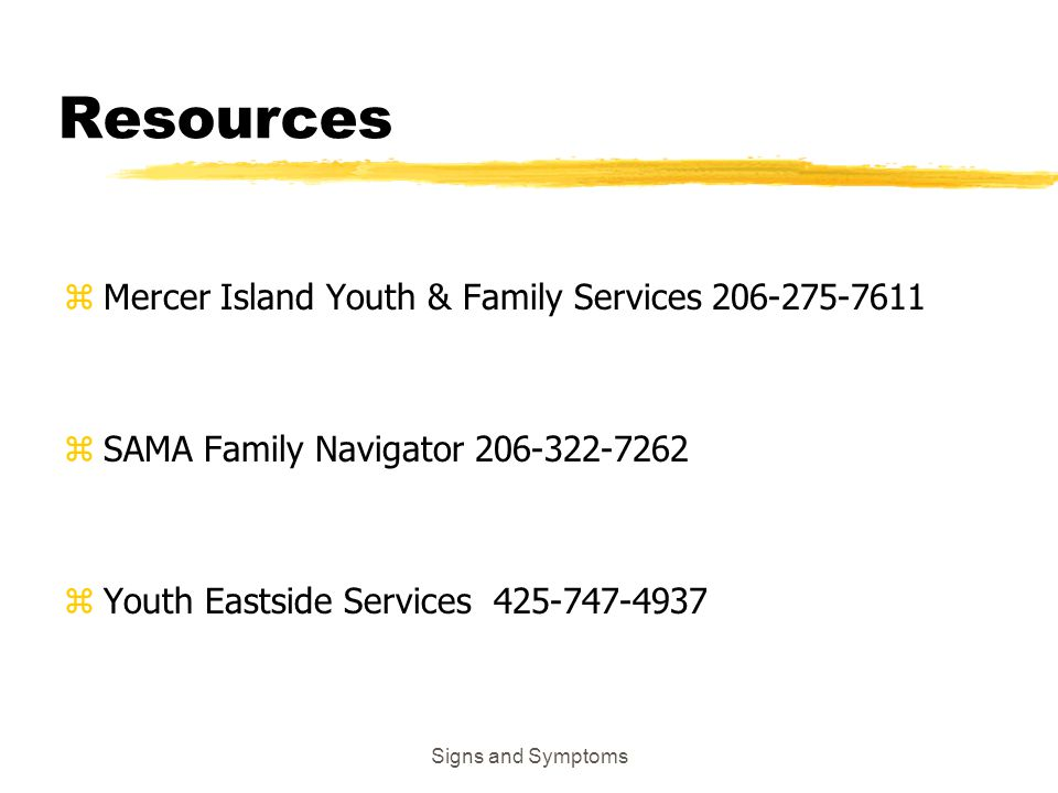 Resources zMercer Island Youth & Family Services 206-275-7611 zSAMA Family Navigator 206-322-7262 zYouth Eastside Services 425-747-4937 Signs and Symp
