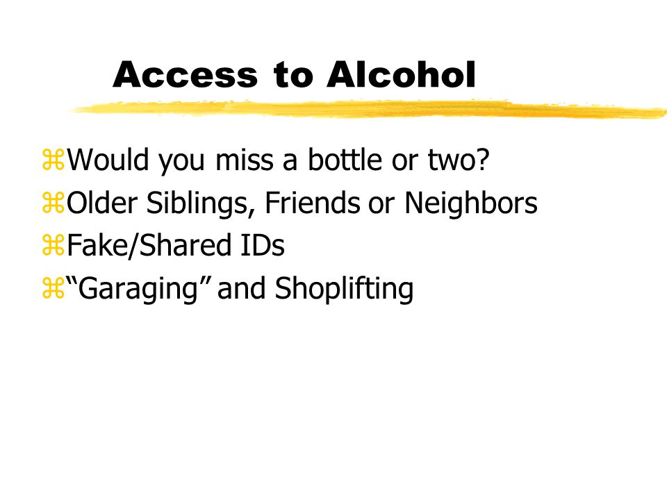 "Access to Alcohol zWould you miss a bottle or two? zOlder Siblings, Friends or Neighbors zFake/Shared IDs z""Garaging"" and Shoplifting"
