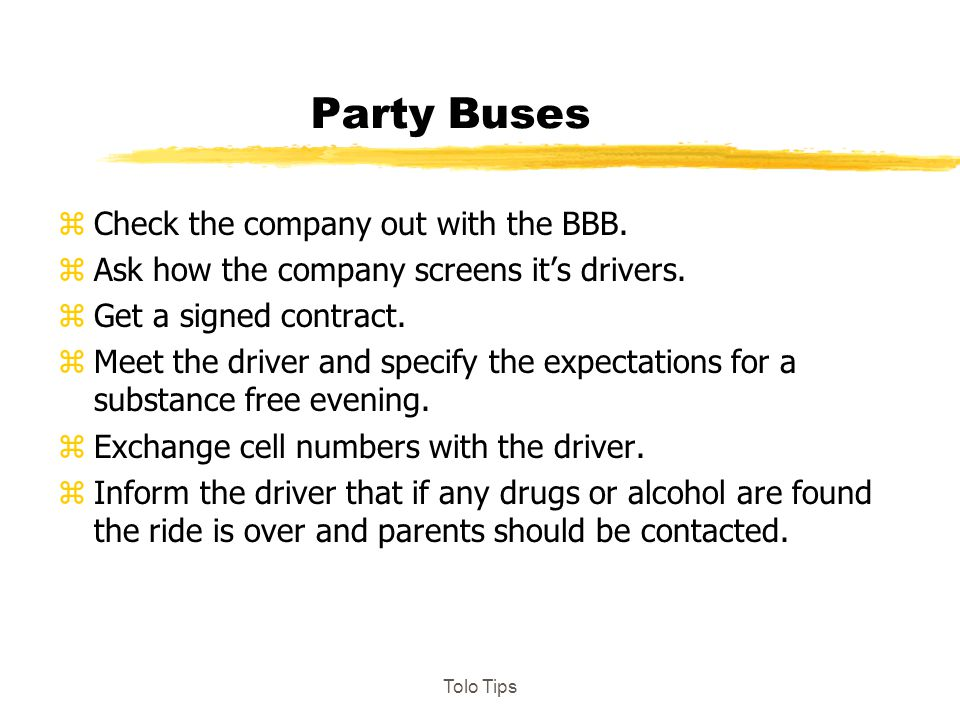 Party Buses zCheck the company out with the BBB. zAsk how the company screens it's drivers. zGet a signed contract. zMeet the driver and specify the e