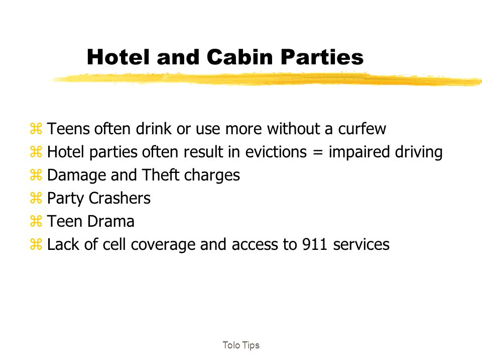 Hotel and Cabin Parties zTeens often drink or use more without a curfew zHotel parties often result in evictions = impaired driving zDamage and Theft