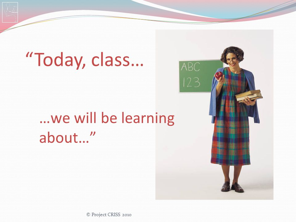"""Today, class… …we will be learning about…"" © Project CRISS 2010"