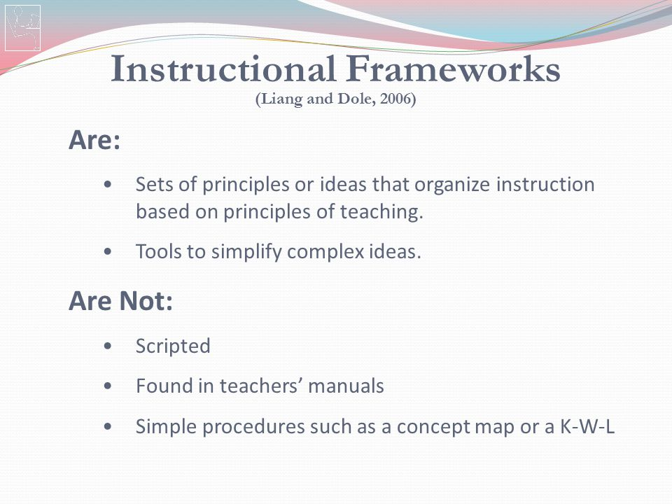 Instructional Frameworks (Liang and Dole, 2006) Are: Sets of principles or ideas that organize instruction based on principles of teaching. Tools to s