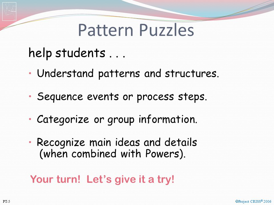 Pattern Puzzles help students... Understand patterns and structures. Sequence events or process steps. Categorize or group information. Recognize main