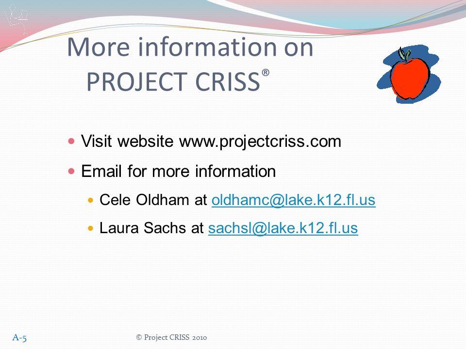 More information on PROJECT CRISS ® Visit website www.projectcriss.com Email for more information Cele Oldham at oldhamc@lake.k12.fl.usoldhamc@lake.k12.fl.us Laura Sachs at sachsl@lake.k12.fl.ussachsl@lake.k12.fl.us © Project CRISS 2010 A-5