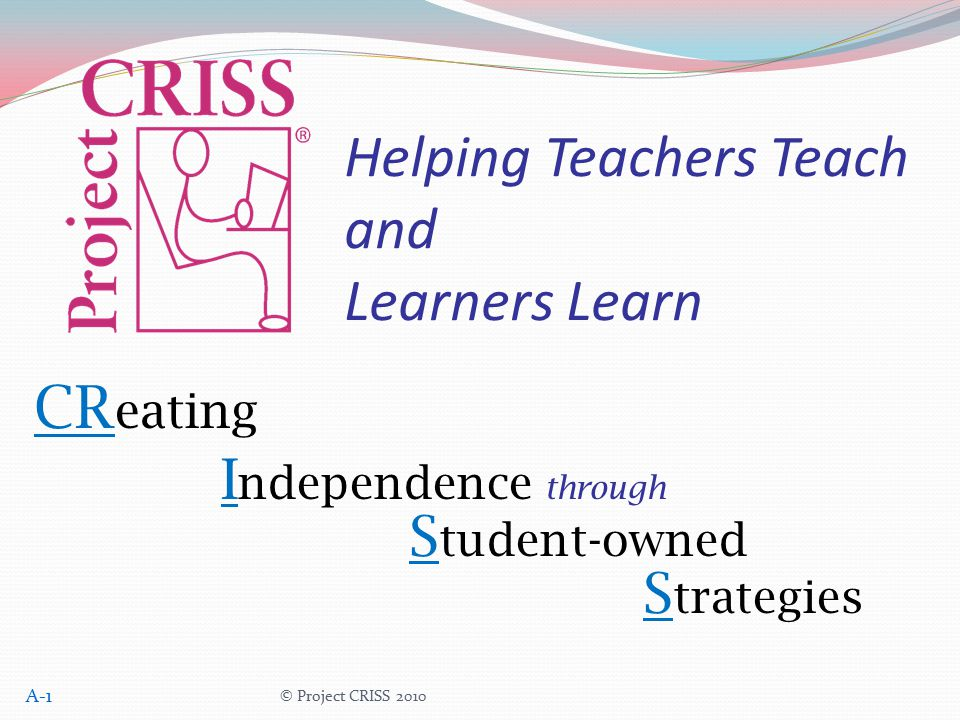 © Project CRISS 2010 CR eating I ndependence through S tudent-owned S trategies Helping Teachers Teach and Learners Learn A-1