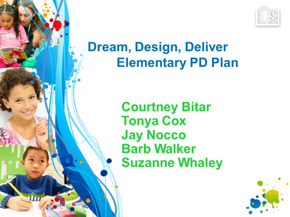Dream, Design, Deliver Elementary PD Plan Courtney Bitar Tonya Cox Jay Nocco Barb Walker Suzanne Whaley