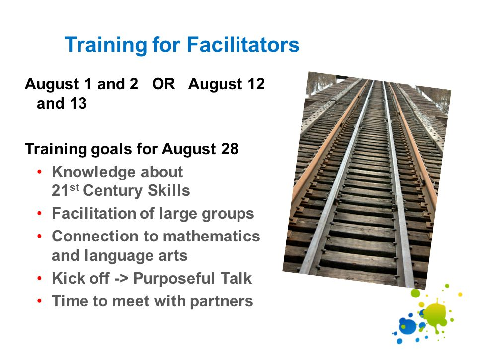 Training for Facilitators August 1 and 2 OR August 12 and 13 Training goals for August 28 Knowledge about 21 st Century Skills Facilitation of large groups Connection to mathematics and language arts Kick off -> Purposeful Talk Time to meet with partners