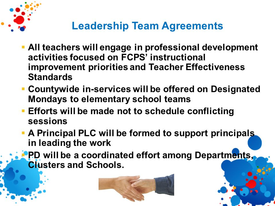 Leadership Team Agreements  All teachers will engage in professional development activities focused on FCPS' instructional improvement priorities and Teacher Effectiveness Standards  Countywide in-services will be offered on Designated Mondays to elementary school teams  Efforts will be made not to schedule conflicting sessions  A Principal PLC will be formed to support principals in leading the work  PD will be a coordinated effort among Departments, Clusters and Schools.