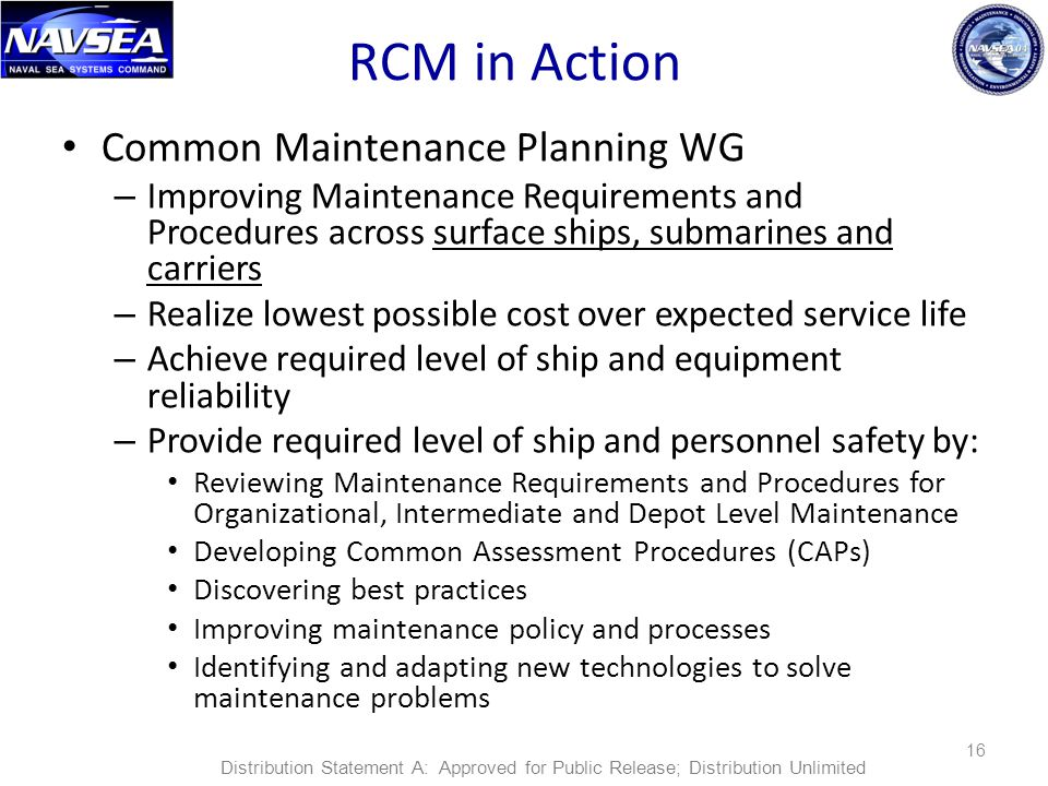 RCM in Action Common Maintenance Planning WG – Improving Maintenance Requirements and Procedures across surface ships, submarines and carriers – Realize lowest possible cost over expected service life – Achieve required level of ship and equipment reliability – Provide required level of ship and personnel safety by: Reviewing Maintenance Requirements and Procedures for Organizational, Intermediate and Depot Level Maintenance Developing Common Assessment Procedures (CAPs) Discovering best practices Improving maintenance policy and processes Identifying and adapting new technologies to solve maintenance problems 16 Distribution Statement A: Approved for Public Release; Distribution Unlimited