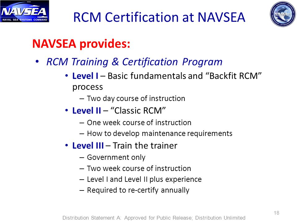 RCM Certification at NAVSEA RCM Training & Certification Program Level I – Basic fundamentals and Backfit RCM process – Two day course of instruction Level II – Classic RCM – One week course of instruction – How to develop maintenance requirements Level III – Train the trainer – Government only – Two week course of instruction – Level I and Level II plus experience – Required to re-certify annually 18 NAVSEA provides: Distribution Statement A: Approved for Public Release; Distribution Unlimited