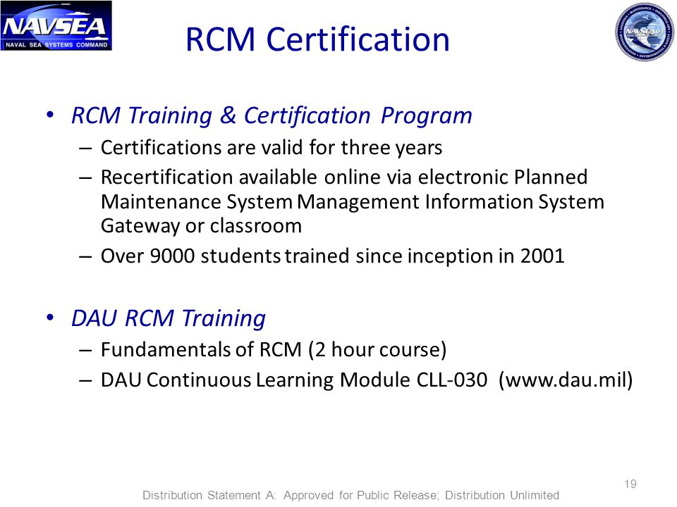 RCM Certification RCM Training & Certification Program – Certifications are valid for three years – Recertification available online via electronic Planned Maintenance System Management Information System Gateway or classroom – Over 9000 students trained since inception in 2001 DAU RCM Training – Fundamentals of RCM (2 hour course) – DAU Continuous Learning Module CLL-030 (www.dau.mil) 19 Distribution Statement A: Approved for Public Release; Distribution Unlimited