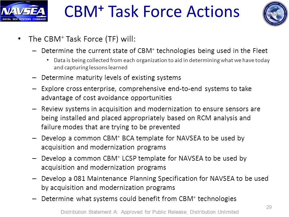 CBM + Task Force Actions The CBM + Task Force (TF) will: – Determine the current state of CBM + technologies being used in the Fleet Data is being collected from each organization to aid in determining what we have today and capturing lessons learned – Determine maturity levels of existing systems – Explore cross enterprise, comprehensive end-to-end systems to take advantage of cost avoidance opportunities – Review systems in acquisition and modernization to ensure sensors are being installed and placed appropriately based on RCM analysis and failure modes that are trying to be prevented – Develop a common CBM + BCA template for NAVSEA to be used by acquisition and modernization programs – Develop a common CBM + LCSP template for NAVSEA to be used by acquisition and modernization programs – Develop a 081 Maintenance Planning Specification for NAVSEA to be used by acquisition and modernization programs – Determine what systems could benefit from CBM + technologies 29 Distribution Statement A: Approved for Public Release; Distribution Unlimited