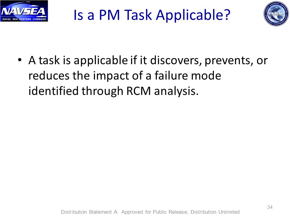Is a PM Task Applicable? A task is applicable if it discovers, prevents, or reduces the impact of a failure mode identified through RCM analysis. 34 D