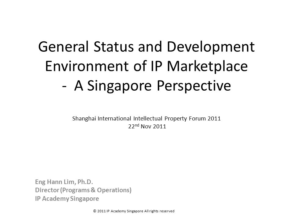 General Status and Development Environment of IP Marketplace - A Singapore Perspective Shanghai International Intellectual Property Forum 2011 22 nd Nov 2011 Eng Hann Lim, Ph.D.
