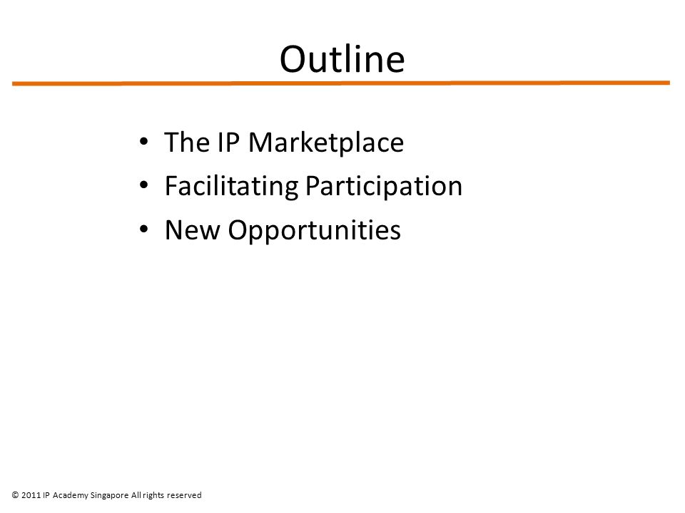 Outline The IP Marketplace Facilitating Participation New Opportunities © 2011 IP Academy Singapore All rights reserved