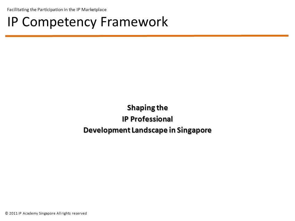 Shaping the IP Professional Development Landscape in Singapore Facilitating the Participation in the IP Marketplace IP Competency Framework © 2011 IP Academy Singapore All rights reserved