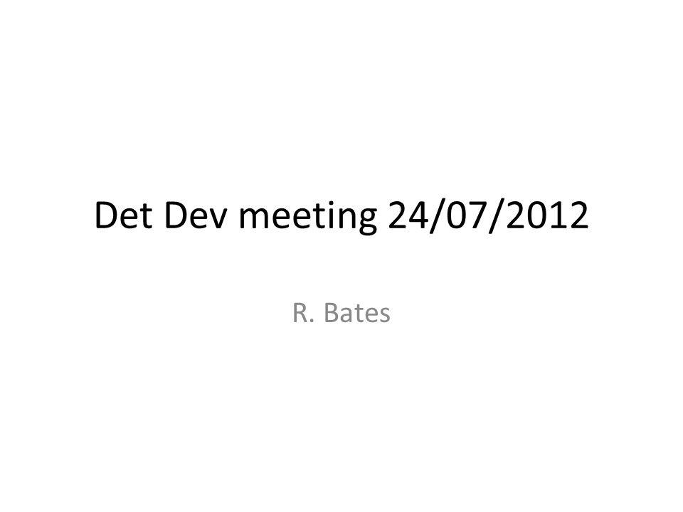 Det Dev meeting 24/07/2012 R. Bates