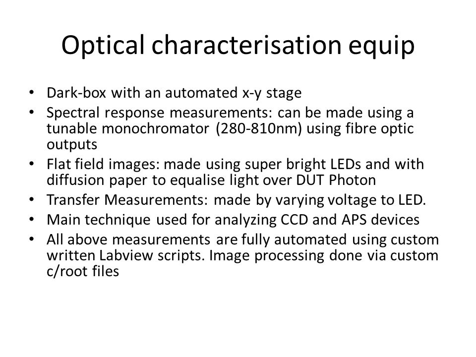 Optical characterisation equip Dark-box with an automated x-y stage Spectral response measurements: can be made using a tunable monochromator (280-810nm) using fibre optic outputs Flat field images: made using super bright LEDs and with diffusion paper to equalise light over DUT Photon Transfer Measurements: made by varying voltage to LED.