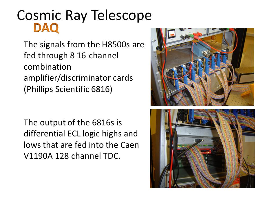 Cosmic Ray Telescope The signals from the H8500s are fed through 8 16-channel combination amplifier/discriminator cards (Phillips Scientific 6816) The output of the 6816s is differential ECL logic highs and lows that are fed into the Caen V1190A 128 channel TDC.