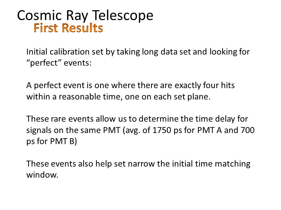 Cosmic Ray Telescope Initial calibration set by taking long data set and looking for perfect events: A perfect event is one where there are exactly four hits within a reasonable time, one on each set plane.