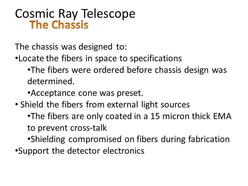 Cosmic Ray Telescope The chassis was designed to: Locate the fibers in space to specifications The fibers were ordered before chassis design was determined.