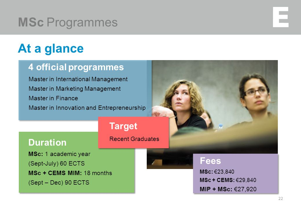 At a glance 22 MSc Programmes Duration MSc: 1 academic year (Sept-July) 60 ECTS MSc + CEMS MIM: 18 months (Sept – Dec) 90 ECTS Fees MSc: €23,840 MSc +