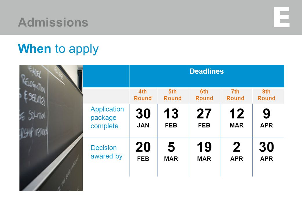 When to apply Deadlines Admissions Application package complete 4th Round 30 JAN Decision awared by 20 FEB 13 FEB 5 MAR 5th Round 6th Round 27 FEB 19 MAR 7th Round 12 MAR 2 APR 8th Round 9 APR 30 APR