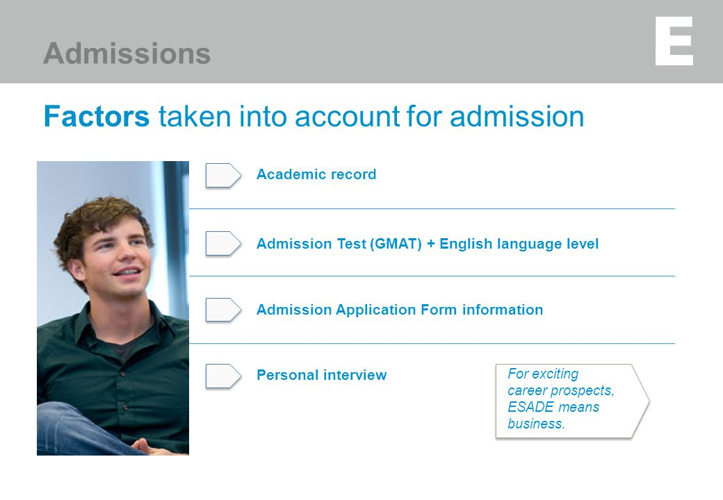 Factors taken into account for admission Academic record v v For exciting career prospects, ESADE means business. Personal interview Admissions Admiss