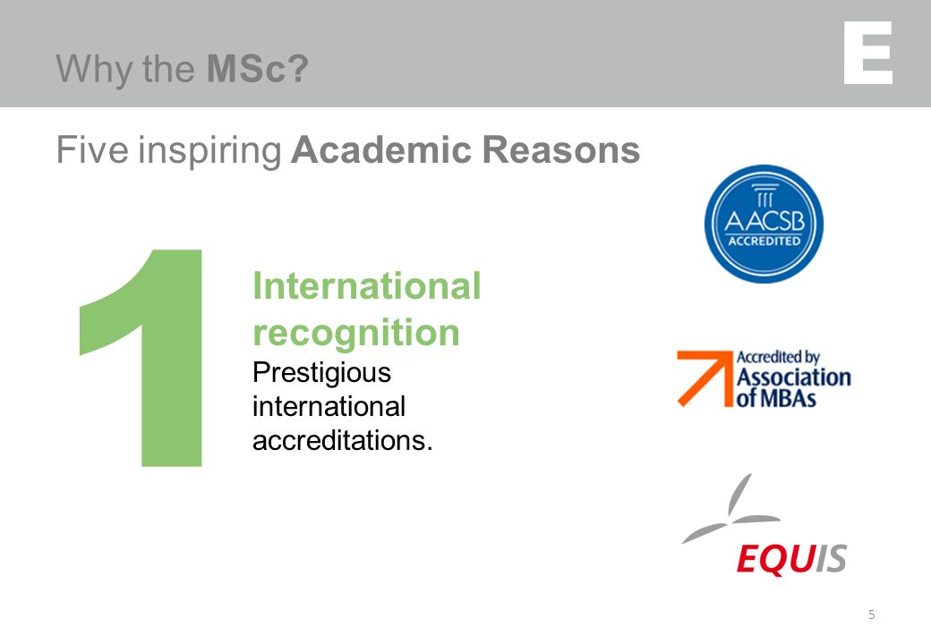 Five inspiring Academic Reasons 5 Why the MSc? 1 International recognition Prestigious international accreditations.