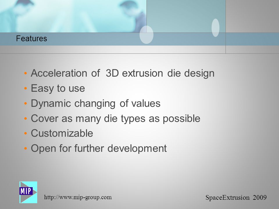 SpaceExtrusion 2009 http://www.mip-group.com Features Acceleration of 3D extrusion die design Easy to use Dynamic changing of values Cover as many die types as possible Customizable Open for further development