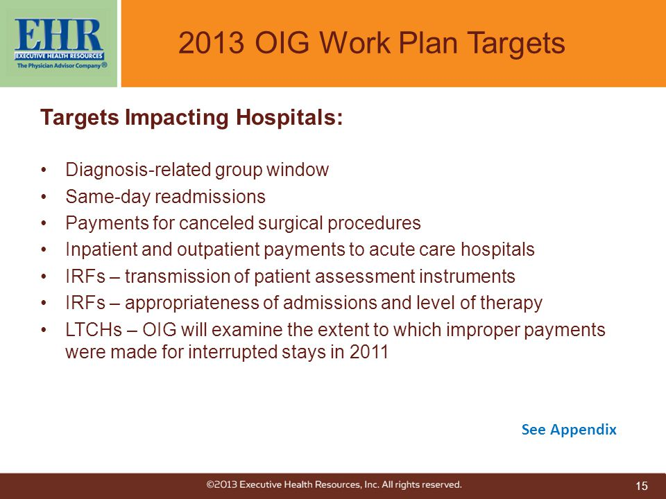 2013 OIG Work Plan Targets Targets Impacting Hospitals: Diagnosis-related group window Same-day readmissions Payments for canceled surgical procedures