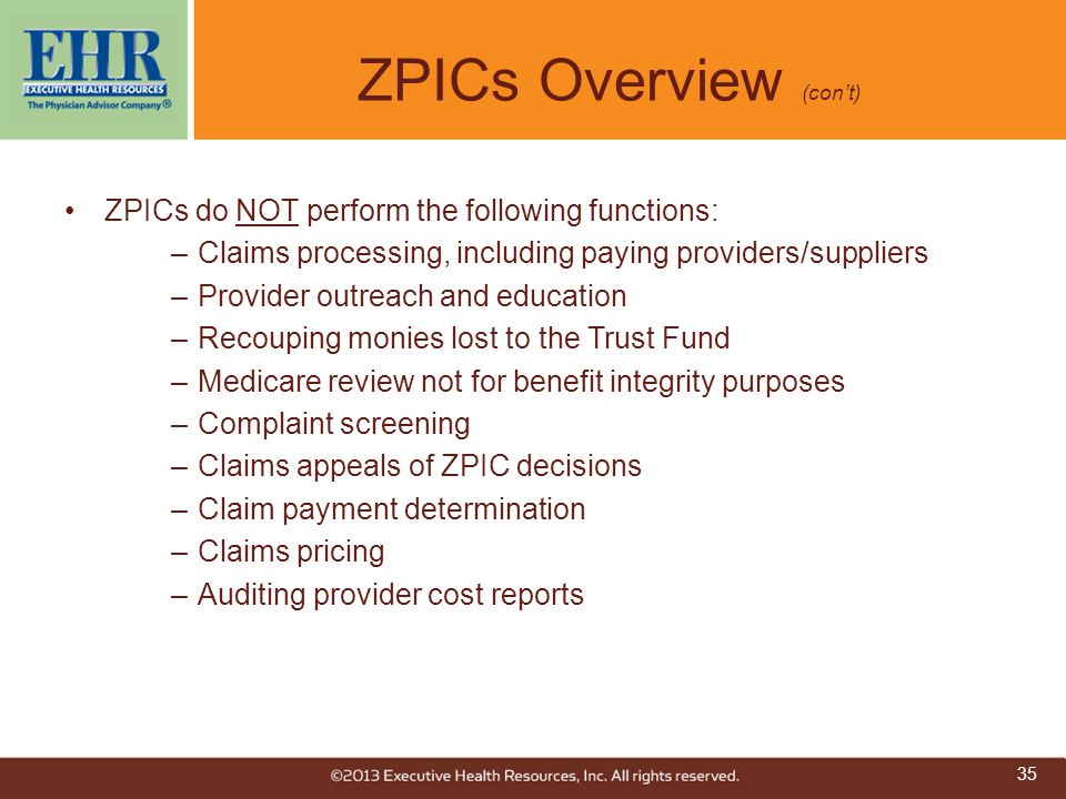 ZPICs Overview (con't) ZPICs do NOT perform the following functions: –Claims processing, including paying providers/suppliers –Provider outreach and e