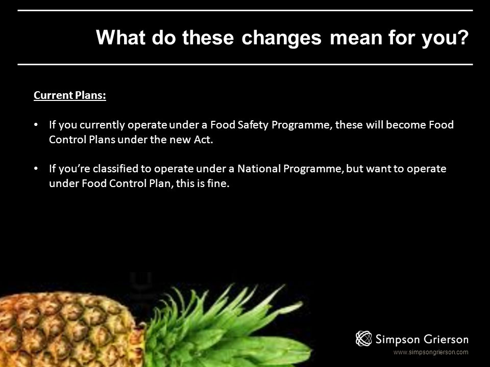 www.simpsongrierson.com What do these changes mean for you? Current Plans: If you currently operate under a Food Safety Programme, these will become F