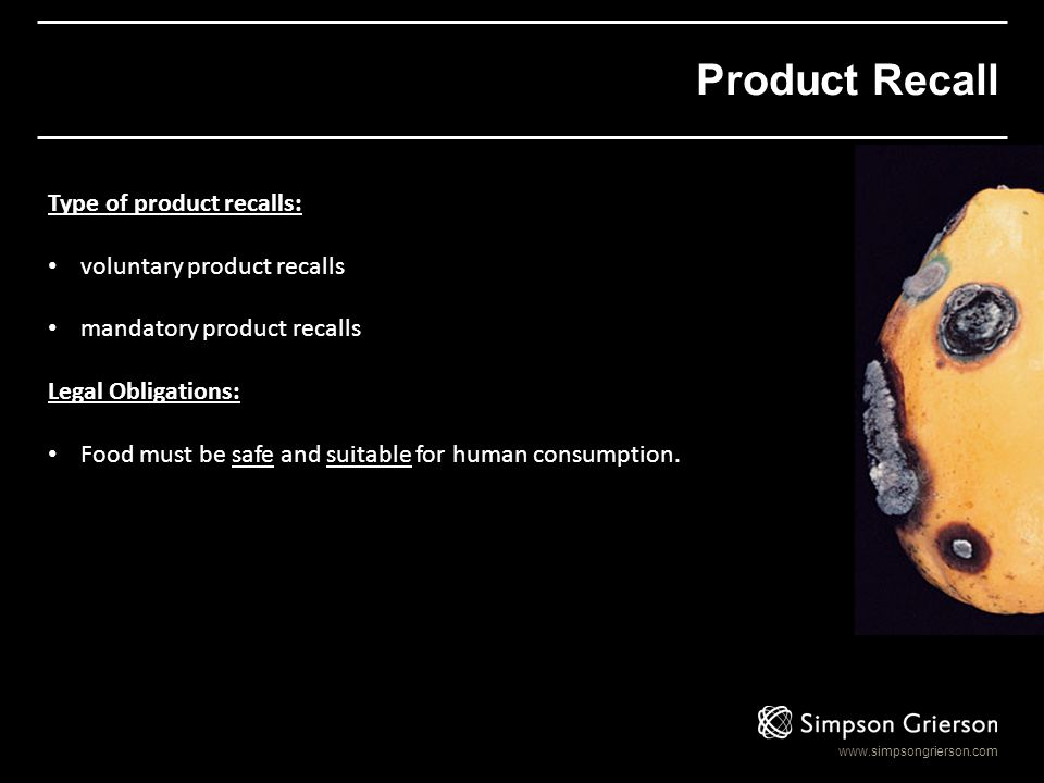 www.simpsongrierson.com Product Recall Type of product recalls: voluntary product recalls mandatory product recalls Legal Obligations: Food must be sa