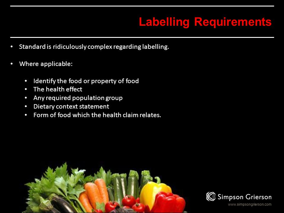 www.simpsongrierson.com Labelling Requirements Standard is ridiculously complex regarding labelling. Where applicable: Identify the food or property o
