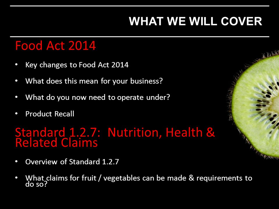 Food Act 2014 Key changes to Food Act 2014 What does this mean for your business? What do you now need to operate under? Product Recall Standard 1.2.7