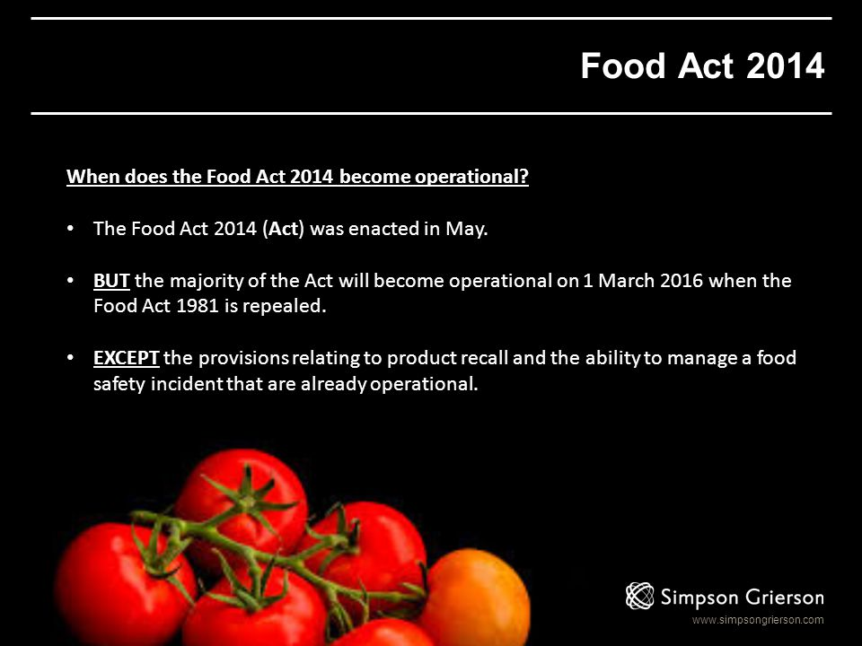 www.simpsongrierson.com Food Act 2014 When does the Food Act 2014 become operational? The Food Act 2014 (Act) was enacted in May. BUT the majority of