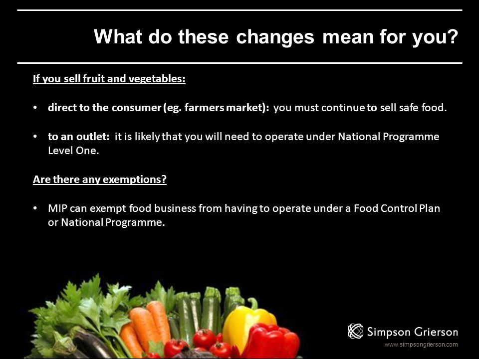 www.simpsongrierson.com What do these changes mean for you? If you sell fruit and vegetables: direct to the consumer (eg. farmers market): you must co