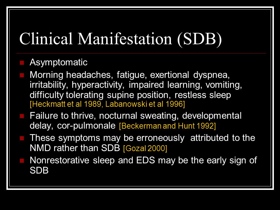 Clinical Manifestation (SDB) Asymptomatic Morning headaches, fatigue, exertional dyspnea, irritability, hyperactivity, impaired learning, vomiting, difficulty tolerating supine position, restless sleep [Heckmatt et al 1989, Labanowski et al 1996] Failure to thrive, nocturnal sweating, developmental delay, cor-pulmonale [Beckerman and Hunt 1992] These symptoms may be erroneously attributed to the NMD rather than SDB [Gozal 2000] Nonrestorative sleep and EDS may be the early sign of SDB