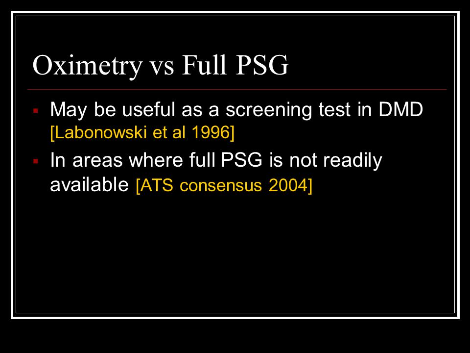 Oximetry vs Full PSG  May be useful as a screening test in DMD [Labonowski et al 1996]  In areas where full PSG is not readily available [ATS consensus 2004]