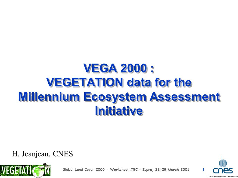 1 Global Land Cover 2000 - Workshop JRC - Ispra, 28-29 March 2001 VEGA 2000 : VEGETATION data for the Millennium Ecosystem Assessment Initiative H. Je
