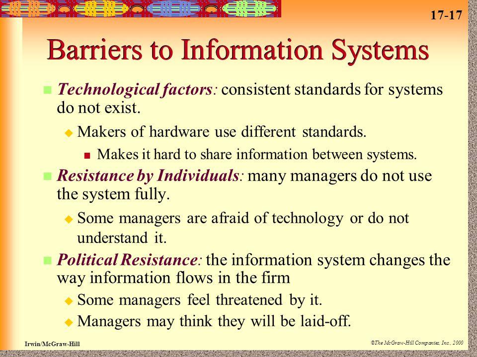 17-17 Irwin/McGraw-Hill ©The McGraw-Hill Companies, Inc., 2000 Barriers to Information Systems Technological factors: consistent standards for systems do not exist.